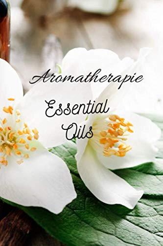 Aromatherapie Essential Oils: 96 Rezepte mit Ätherischen Ölen gegen Schmerzen, für besseren Schlaf, Lösung von Angstzuständen usw., Platz für eigene Rezepte sowie Listen zum Testen
