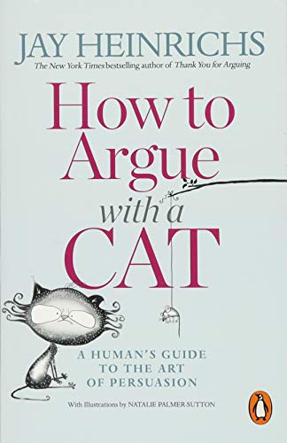 How to Argue with a Cat: A Human's Guide to the Art of Persuasion por Jay Heinrichs