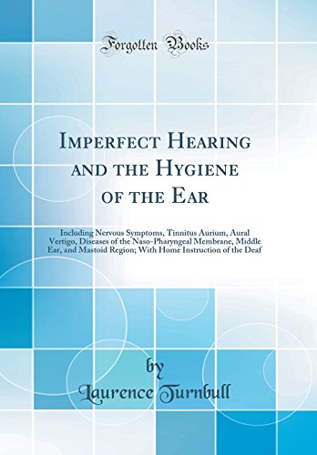 Imperfect Hearing and the Hygiene of the Ear: Including Nervous Symptoms, Tinnitus Aurium, Aural Vertigo, Diseases of the Naso-Pharyngeal Membrane, ... Instruction of the Deaf (Classic Reprint)
