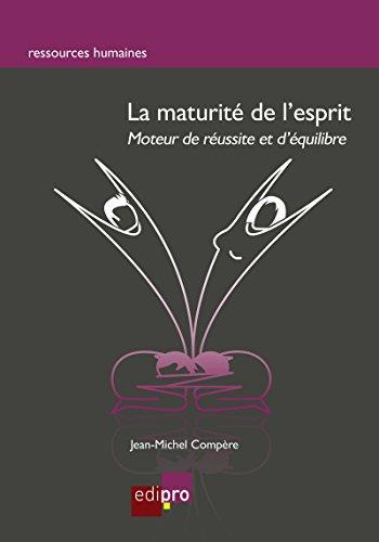 Télécharger en ligne La maturité de l'esprit: Moteur de réussite et d'équilibre (Ressources humaines) pdf ebook