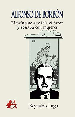 Alfonso de Borbón : El príncipe que leía el tarot y soñaba con mujeres por Reynaldo Lugo