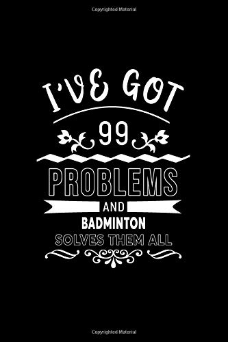I've Got 99 Problems And Badminton Solves Them All: A 6 x 9 Inch Matte Softcover Paperback Notebook Journal With 120 Blank Lined Pages