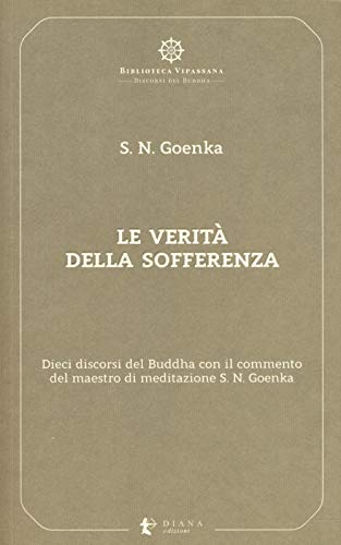 Le verità della sofferenza. Dieci discorsi del Buddha con il commento del maestro di meditazione S. N. Goenka