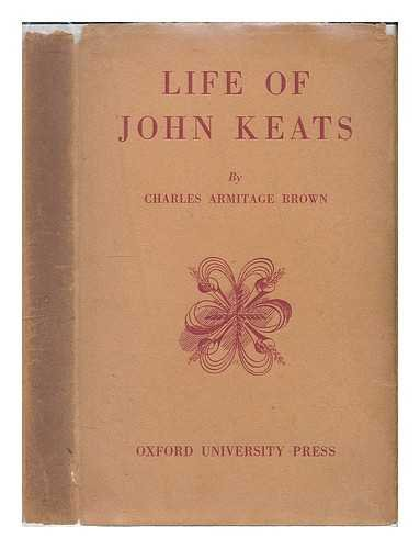 Life of John Keats / by Charles Armitage Brown; edited with an introduction and notes by Dorothy Hyde Bodurtha and Willard Bissell Pope