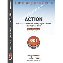 L'attitude des Héros : ACTION - Devenez le Héros de votre propre histoire, relevez vos défis