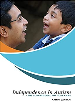 Independence In Autism - The Ultimate Goal For Your Child by [Lakhani, Kamini]