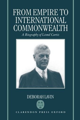From Empire to International Commonwealth: A Biography of Lionel Curtis by Deborah Lavin (1996-01-01)