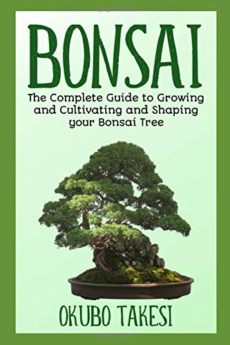 Bonsai: The Complete Guide To Growing And Cultivating And Shaping Your Bonsai Tree (Bonsai-baum Samen-kits Für)