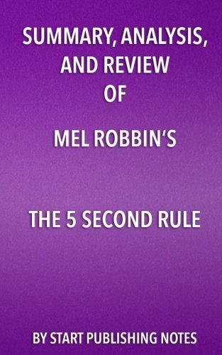 Summary, Analysis, and Review of Mel Robbins's The 5 Second Rule: Transform Your Life, Work, and Confidence with Everyday Courage