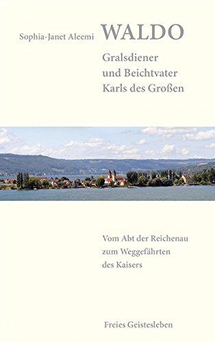 Waldo – Gralsdiener und Beichtvater Karls des Großen: Vom Abt der Reichenau zum Weggefährten des Kaisers