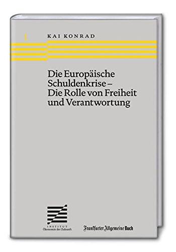 Die Europäische Schuldenkrise - Die Rolle von Freiheit und Verantwortung (Ökonomie der Zukunft)