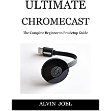 ULTIMATE CHROMECAST: The Complete Beginner to Pro Setup Guide (English Edition)