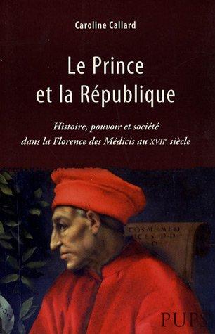 Le Prince et la République : Histoire, pouvoir et société dans la Florence des Médicis au XVIIe siècle