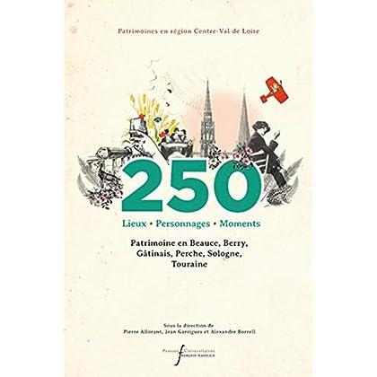 250 lieux, personnages, moments: Patrimoine en Beauce, Berry, Gâtinais, Perche, Sologne, Touraine