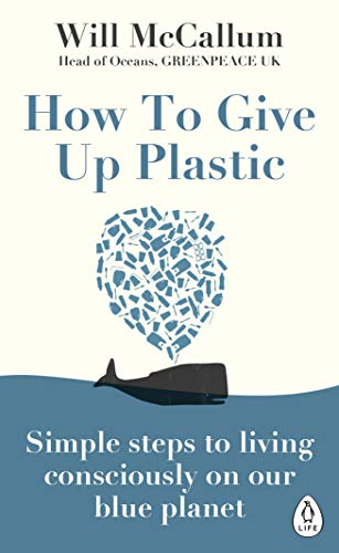 How to Give Up Plastic: A Guide to Changing the World, One Plastic Bottle at a Time. From the Head of Oceans at Greenpeace and spokesperson for their anti-plastic campaign (English Edition) -