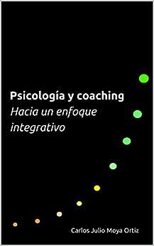 Psicología y coaching: hacia un enfoque integrativo de [Moya Ortiz, Carlos Julio]
