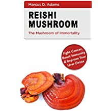 Reishi Mushroom - The Mushroom of Immortality: Fight Cancer, Boost Immunity & Improve Your Liver Detox (English Edition)