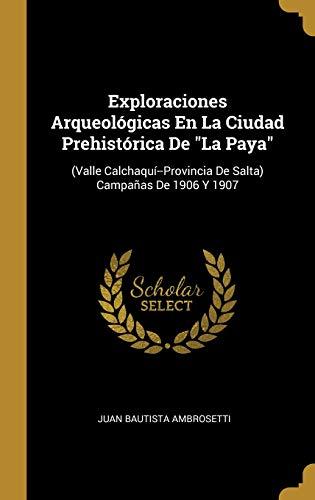Exploraciones Arqueologicas En La Ciudad Prehistorica de la Paya: (valle Calchaqui--Provincia de Salta) Campanas de 1906 Y 1907 por Juan Bautista Ambrosetti