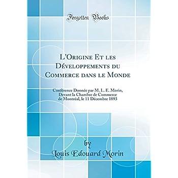 L'Origine Et Les Développements Du Commerce Dans Le Monde: Conférence Donnée Par M. L. E. Morin, Devant La Chambre de Commerce de Montréal, Le 11 Décembre 1893 (Classic Reprint)