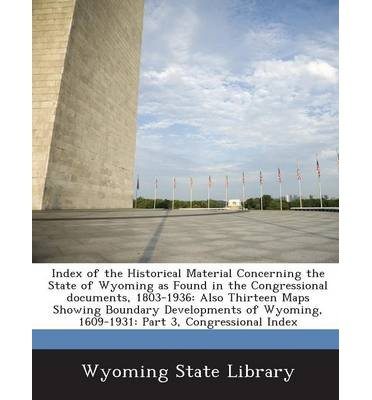 Index of the Historical Material Concerning the State of Wyoming as Found in the Congressional Documents, 1803-1936: Also Thirteen Maps Showing Boundary Developments of Wyoming, 1609-1931: Part 3, Congressional Index (Paperback) - Common