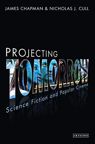 Projecting Tomorrow: Science Fiction and Popular Cinema (Cinema and Society) por James Chapman