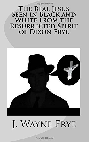 The Real Jesus Seen in Black and White From the Resurrected Spirit of Dixon Frye