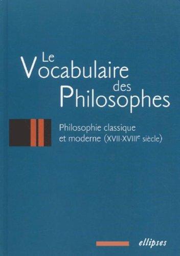 Le vocabulaire des philosophes : La philosophie classique, XVIIe - XVIIIe siècle
