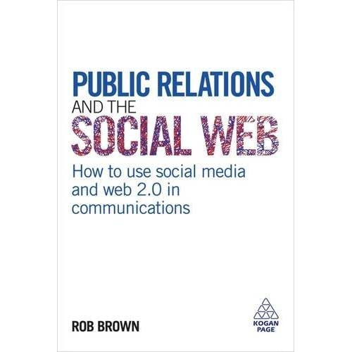 Public Relations and the Social Web: How to Use Social Media and Web 2.0 in Communications by Robert Brown (2009-05-01)