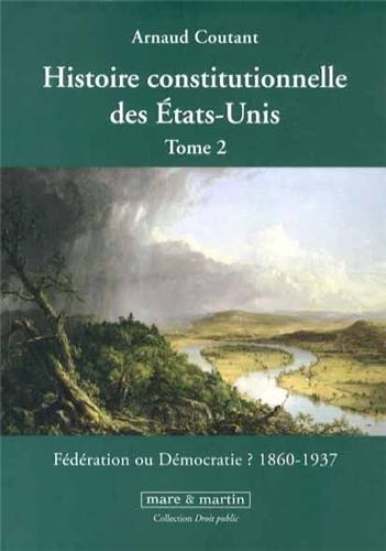 Histoire constitutionnelle des États-Unis. Tome 2: Fédération ou démocratie ? 1860 - 1937. par Arnaud Coutant