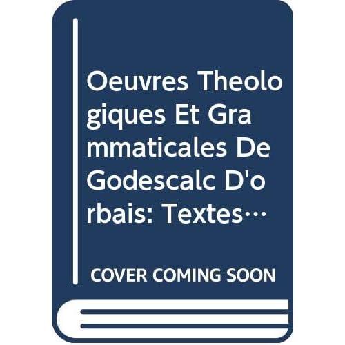 Oeuvres Théologiques Et Grammaticales De Godescalc D'orbais: Textes En Majeure Partie Inédits