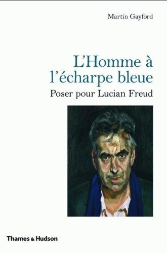 L'Homme à l'écharpe bleue: Poser pour Lucian Freud par Martin Gayford