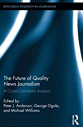 The Future of Quality News Journalism: A Cross-Continental Analysis (Routledge Research in Journalism)