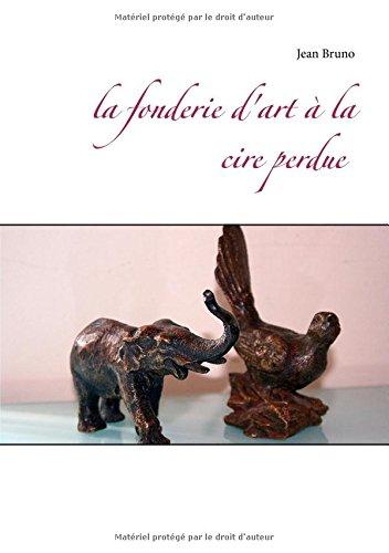 La fonderie d'art à la cire perdue par Jean Bruno