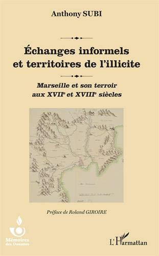 Echanges informels et territoires de l'illicite: Marseille et son terroir aux XVIIe et XVIIIe siècles par Anthony Subi