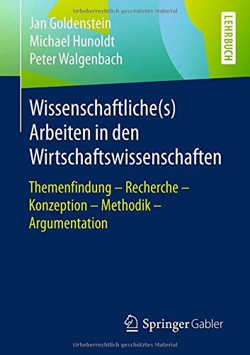 Wissenschaftliche(s) Arbeiten in den Wirtschaftswissenschaften: Themenfindung – Recherche – Konzeption – Methodik – Argumentation