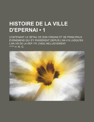 Histoire de La Ville D'epernai (1); Contenant le Détail de Son Origine et de Principaux Événemens Qui S'y Passèrent Depuis L'an 418 Jusqu'en L'an Viii de La Rép. Fr. (1800) Inclusivement
