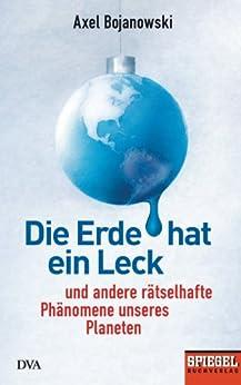 Die Erde hat ein Leck: Und andere rätselhafte Phänomene unseres Planeten - Ein SPIEGEL-Buch von [Bojanowski, Axel]