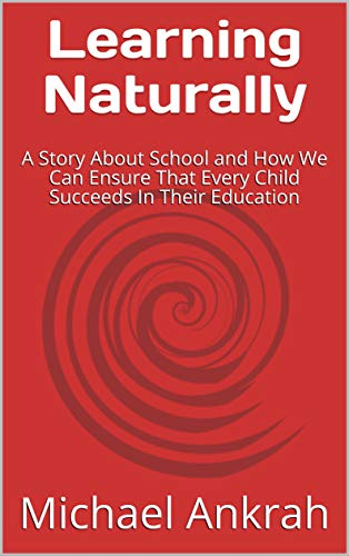 Learning Naturally: A Story About School and How We Can Ensure That Every Child Succeeds In Their Education (English Edition)