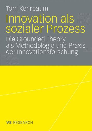 Innovation als sozialer Prozess: Die Grounded Theory als Methodologie ... Innovationsforschung
