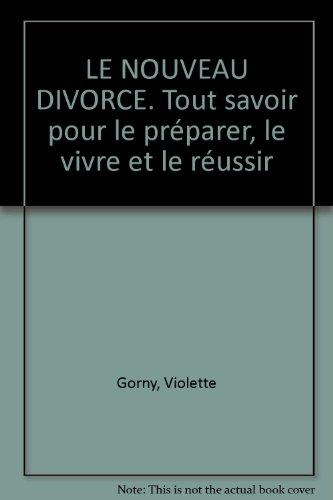 LE NOUVEAU DIVORCE. Tout savoir pour le prparer, le vivre et le russir