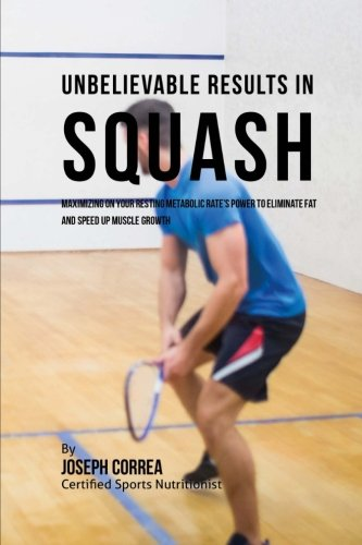 Unbelievable Results in Squash: Maximizing on your Resting Metabolic Rate's Power to Eliminate Fat and Speed up Muscle Growth por Joseph Correa (Certified Sports Nutritionist)