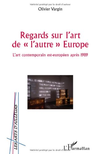 """Regards sur l'Art de """"l'autre"""" Europe : L'art contemporain est-européen après 1989"""
