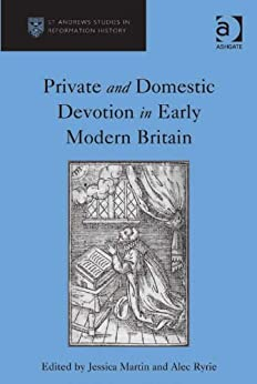 Private and Domestic Devotion in Early Modern Britain (St Andrews Studies in Reformation History) by [Martin, Jessica, Alec Ryrie]