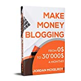 Make Money Blogging: The Step-by-Step Guide to Take Your Blog from 0$ to 30'000$ a Month Working from Home (Make Money Online Book 1) (English Edition)