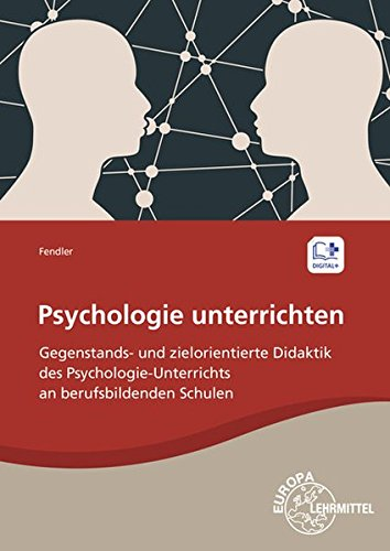 Psychologie unterrichten: Gegenstands- und zielorientierte Didaktik des Psychologie-Unterrichts an berufsbildenden Schulen