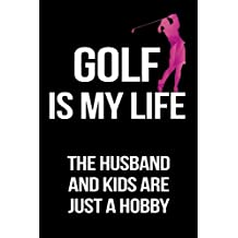 Golf Is My Life The Husband And Kids Are Just A Hobby: Funny Notebooks And Journals To Write In For Women, 6 x 9, 108 Pages