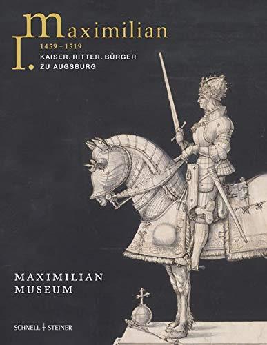 Maximilian I. (1459 - 1519): Kaiser - Ritter - Bürger zu Augsburg