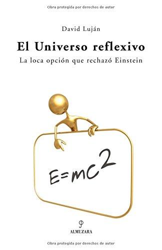 El universo reflexivo : la loca opción que rechazó Einstein