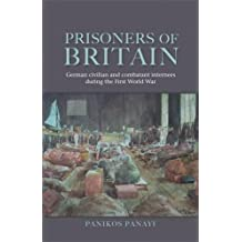 Prisoners of Britain: German Civilian and Combatant Internees During the First World War