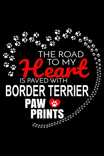The Road To My Heart Is Paved With Border Terrier Paw Prints: Border Terrier Notebook Journal 6x9 Personalized Customized Gift For Border Terrier Dog Breed Border Terrier -